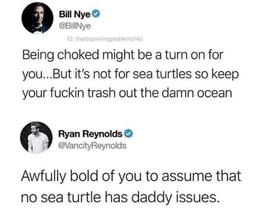 Bill Nye, Trash, and Ryan Reynolds: Bill Nye  @BillNye  IG: therecoveringproblemchild  Being choked might be a turn on for  you...But it's not for sea turtles so keep  your fuckin trash out the damn ocean  Ryan Reynolds  VancityReynolds  Awfully bold of you to assume that  no sea turtle has daddy issues.
