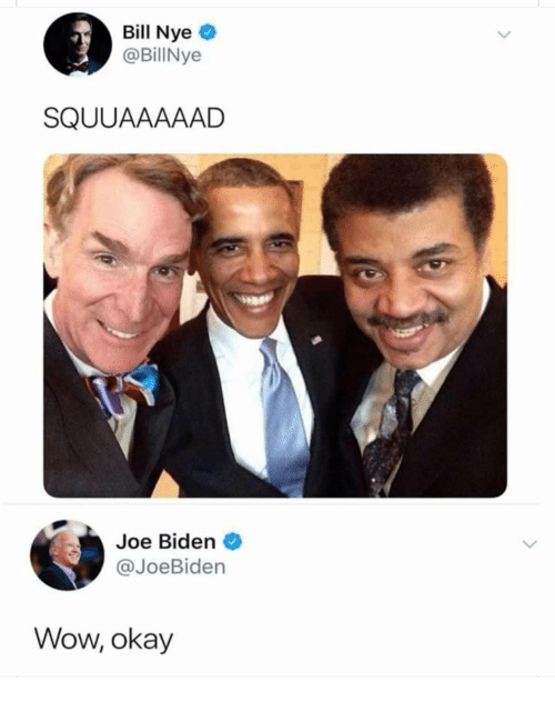 Bill Nye, Joe Biden, and Wow: Bill Nye  @BillNye  SQUUAAAAAD  Joe Biden  @JoeBiden  Wow, okay