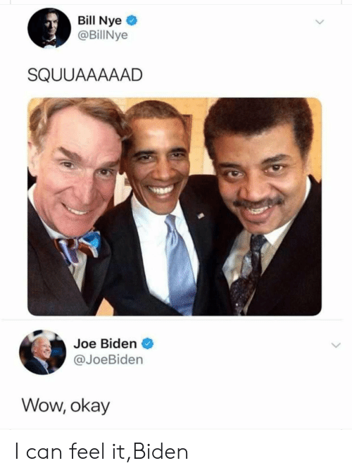 Bill Nye, Joe Biden, and Wow: Bill Nye  @BillNye  SQUUAAAAAD  Joe Biden  @JoeBiden  Wow, okay I can feel it,Biden