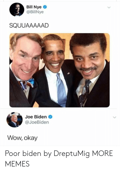 Bill Nye, Dank, and Joe Biden: Bill Nye  @BillNye  SQUUAAAAAD  Joe Biden  @JoeBiden  Wow, okay Poor biden by DreptuMig MORE MEMES