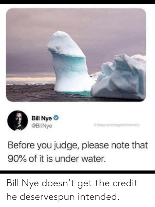 Bill Nye, Water, and Judge: Bill Nye #  @BillNye  therecoveringproblemchild  Before you judge, please note that  90% of it is under water. Bill Nye doesn't get the credit he deservespun intended.