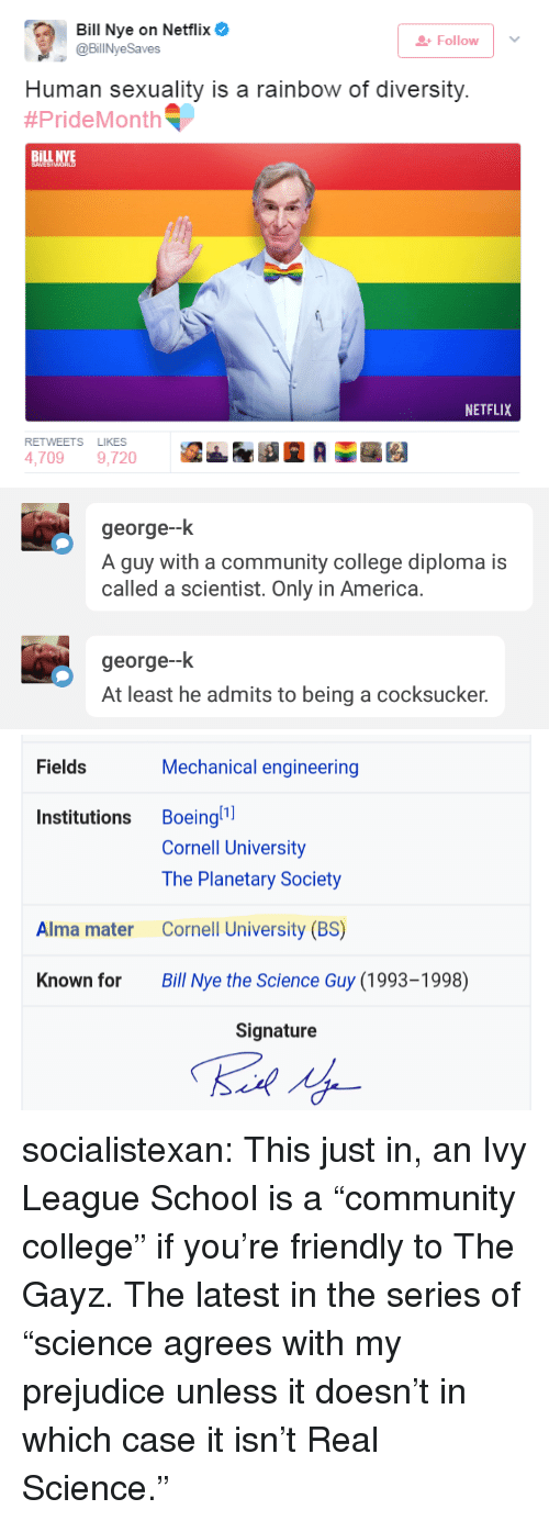 """America, Bill Nye, and College: Bill Nye on Netflix  @BillNyeSaves  Follow  Human sexuality is a rainbow of diversity.  #PrideMonth ﹃  BİLL  INYE  NETFLIX  RETWEETS LIKES  4,7099,720   george--k  A guy with a community college diploma is  called a scientist. Only in America.  george--k  At least he admits to being a cocksucker.   Fields  Mechanical engineering  Institutions Boeingl  Cornell University  The Planetary Society  Cornell University (BS)  Bill Nye the Science Guy (1993-1998)  Alma mater  Known for  Signature socialistexan: This just in, an Ivy League School is a """"community college"""" if you're friendly to The Gayz.  The latest in the series of """"science agrees with my prejudice unless it doesn't in which case it isn't Real Science."""""""
