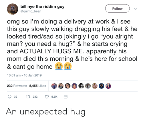 "Apparently, Bill Nye, and Crying: bill nye the riddim guy  Follow  @quinto_bean  omg so i'm doing a delivery at work & i see  this guy slowly walking dragging his feet & he  looked tired/sad so jokingly i go ""you alright  man? you need a hug?"" & he starts crying  and ACTUALLY HUGS ME. apparently his  mom died this morning & he's here for school  & cant go home  10:01 am 10 Jan 2019  232 Retweets 5,455 Likes  L232  32  5.5K An unexpected hug"