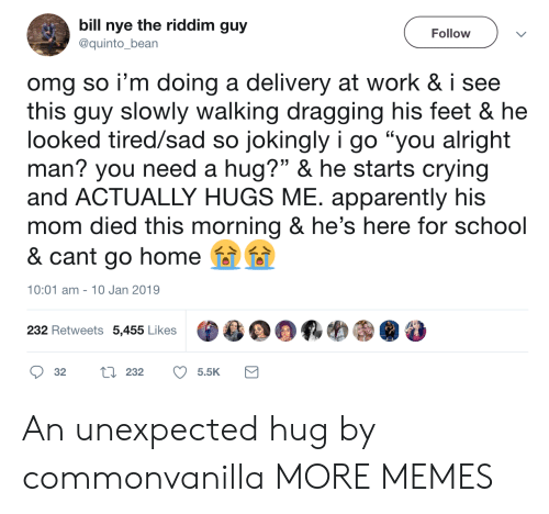 "Apparently, Bill Nye, and Crying: bill nye the riddim guy  @quinto_bean  Follow  omg so i'm doing a delivery at work & i see  this quy slowly walking dragging his feet & he  looked tired/sad so jokingly i go ""you alright  man? you need a hug?"" & he starts crying  and ACTUALLY HUGS ME. apparently his  mom died this morning & he's here for school  & cant go home  10:01 am- 10 Jan 2019  232 Retweets 5,455 Likes  目鼎羁哟㊧@  32 tl 232 5.5K An unexpected hug by commonvanilla MORE MEMES"