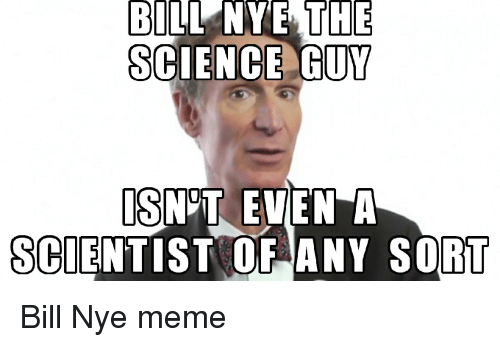Bill Nye, Meme, and Memes: BILL NYE THE  SCIENCE GUY  IS NOT EVEN A  SCIENTIST OF ANY SORT Bill Nye meme