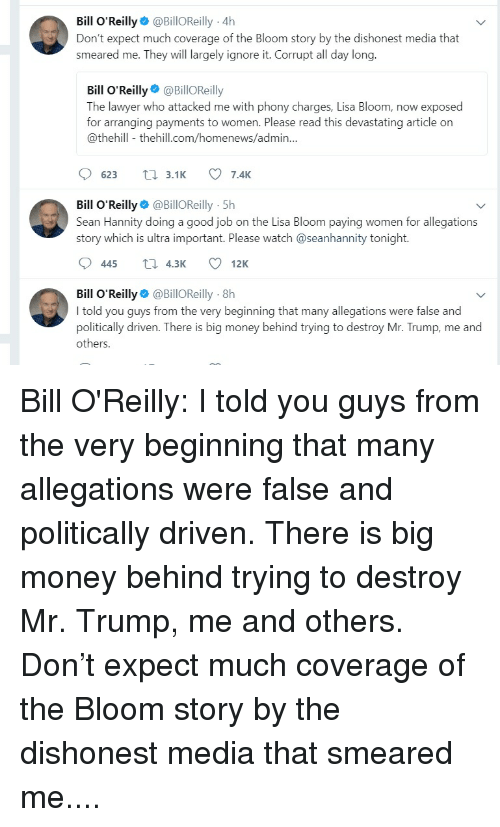 Bill O'Reilly, Lawyer, and Money: Bill O Reilly @BillOReilly 4h  Don't expect much coverage of the Bloom story by the dishonest media that  smeared me. They will largely ignore it. Corrupt all day long  Bill O'Reilly@BillOReilly  The lawyer who attacked me with phony charges, Lisa Bloom, now exposed  for arranging payments to women. Please read this devastating article on  @thehill - thehill.com/homenews/admin.  623 3.1 7.4K  Bill O'Reilly @BillOReilly 5h  story which is ultra important. Please watch @seanhannity tonight.  Sean Hannity doing a good job on the Lisa Bloom paying women for allegations  445 t 4.3K 12K  Bill O'Reilly@BillOReilly 8h  I told you quys from the very beginning that many allegations were false and  politically driven. There is big money behind trying to destroy Mr. Trump, me and  others.