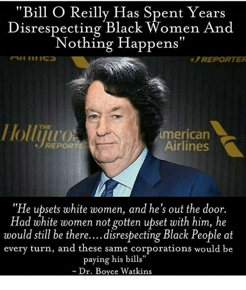 "Memes, Black, and White: Bill O Reilly Has Spent Years  Disrespecting Black Women And  Nothing Happens""  REPORTER  Holliju  merican  Airlines  e REPORTE  He upsets white women, and he's out the door.  Had white women not gotten upset with him, he  would still be there....disrespecting Black People at  every turn, and these same corporations would be  paying his bills""  Dr. Boyce Watkins"