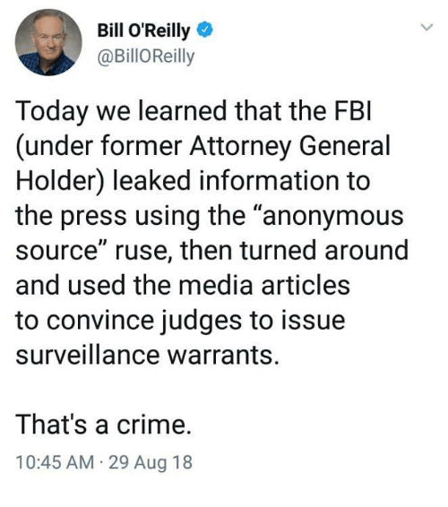 """Bill O'Reilly, Crime, and Fbi: Bill O'Reilly  @BillOReill!y  Today we learned that the FBI  (under former Attorney General  Holder) leaked information to  the press using the """"anonymous  source"""" ruse, then turned around  and used the media articles  to convince judges to issue  surveillance warrants.  That's a crime.  10:45 AM 29 Aug 18"""