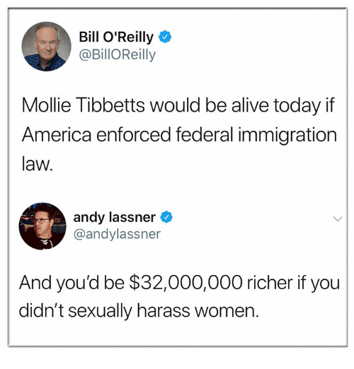 Alive, America, and Bill O'Reilly: Bill O'Reilly  @BillOReilly  Mollie Tibbetts would be alive today if  America enforced federal immigration  law.  andy lassner  @andylassner  And you'd be $32,000,000 richer if you  didn't sexually harass women.