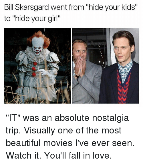 "Beautiful, Fall, and Love: Bill Skarsgard went from ""hide your kids""  to ""hide your girl"" ""IT"" was an absolute nostalgia trip. Visually one of the most beautiful movies I've ever seen. Watch it. You'll fall in love."