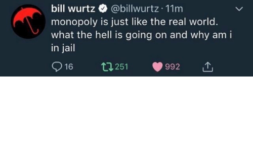 Jail, Monopoly, and The Real: bill wurtz @billwurtz 11m  monopoly is just like the real world.  what the hell is going on and why am i  in jail  16 t251 992