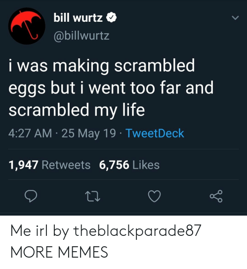 Dank, Life, and Memes: bill Wurtz  @billwurtz  i was making scrambled  eggs but i went too far and  scrambled my life  4:27 AM 25 May 19 TweetDeck  1,947 Retweets 6,756 Like:s Me irl by theblackparade87 MORE MEMES