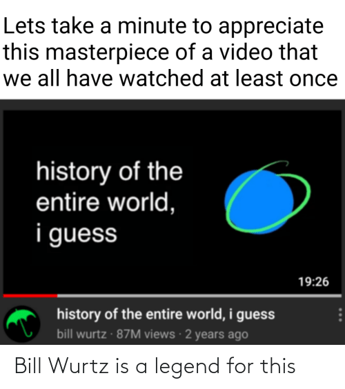Legend, Bill, and For: Bill Wurtz is a legend for this