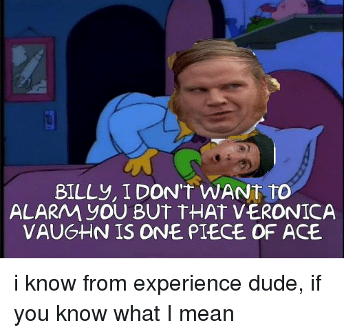 Memes, One Piece, and 🤖: BILL y, I DON'T WANT TO  ALARAA yOU BUT THAT VERONICA  VAUGHN IS ONE PIECE OF ACE. i know from experience dude, if you know what I mean