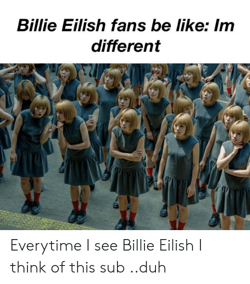 Be Like, Im 14 & This Is Deep, and Think: Billie Eilish fans be like: Im  different Everytime I see Billie Eilish I think of this sub ..duh