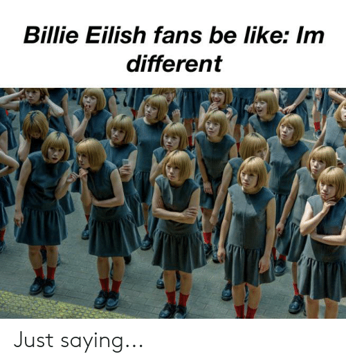 Be Like, Reddit, and Like: Billie Eilish fans be like: Im  different Just saying...