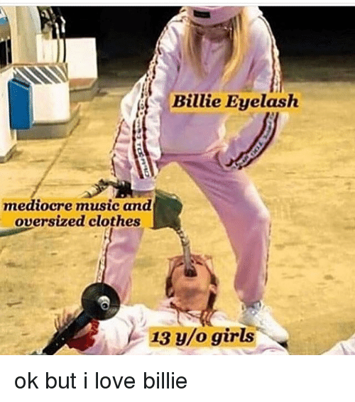 Clothes, Girls, and Love: Billie Eyelash  mediocre music and  oversized clothes  13 y/o girls ok but i love billie