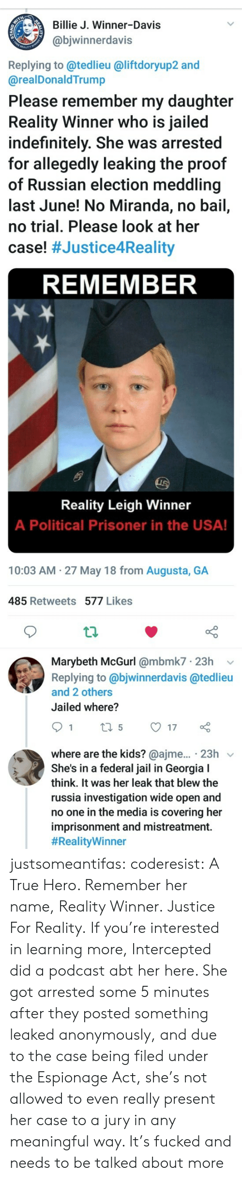 Jail, Target, and True: Billie J. Winner-Davis  @bjwinnerdavis  Replying to @tedlieu @liftdoryup2 and  @realDonaldTrump  Please remember my daughter  Reality Winner who is jailed  indefinitely. She was arrested  for allegedly leaking the proof  of Russian election meddling  last June! No Miranda, no bail,  no trial. Please look at her  case! #Justice4Reality  REMEMBER  Reality Leigh Winner  A Political Prisoner in the USA!  10:03 AM 27 May 18 from Augusta, GA  485 Retweets 577 Likes  th  Marybeth McGurl @mbmk7 23h v  Replying to @bjwinnerdavis @tedlieu  and 2 others  Jailed where?  where are the kids? @ajme... 23h v  She's in a federal jail in Georgia I  think. It was her leak that blew the  russia investigation wide open and  no one in the media is covering her  imprisonment and mistreatment.  justsomeantifas:  coderesist: A True Hero. Remember her name, Reality Winner. Justice For Reality.   If you're interested in learning more, Intercepted did a podcast abt her here. She got arrested some 5 minutes after they posted something leaked anonymously, and due to the case being filed under the Espionage Act, she's not allowed to even really present her case to a jury in any meaningful way. It's fucked and needs to be talked about more