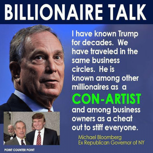 Business, Michael, and Trump: BILLIONAIRE TALK  I have known Trump  for decades. We  have traveled in the  same business  circles. He is  known among other  millionaires as a  CON-ARTIST  and among business  Owners as a cheat  out to stiff everyone.  Michael Bloomberg  Ex Republican Governor of NY  POINT COUNTER POINT
