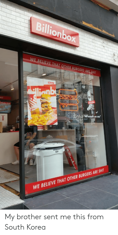"""South Korea, Korea, and Brother: Billionbox  WE BELIEVE THAT OTHER BURGERS ARE SHIT  শ  RAB  llenby  HIT  Billionbox  onbex Pak  """"All mouth on me""""  T  nbox  AEKO  WE BELIEVE THAT OTHER BURGERS ARE SHIT  D:11: L My brother sent me this from South Korea"""
