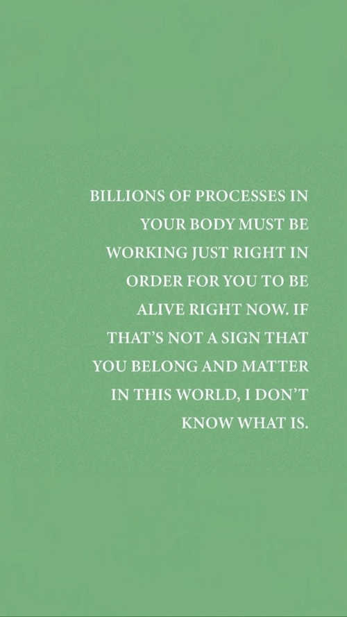 Alive, What Is, and World: BILLIONS OF PROCESSES IN  YOUR BODY MUST BE  WORKING JUST RIGHT IN  ORDER FOR YOU TO BE  ALIVE RIGHT NOW. IF  THAT'S NOT A SIGN THAT  YOU BELONG AND MATTER  IN THIS WORLD, I DON'T  KNOW WHAT IS.