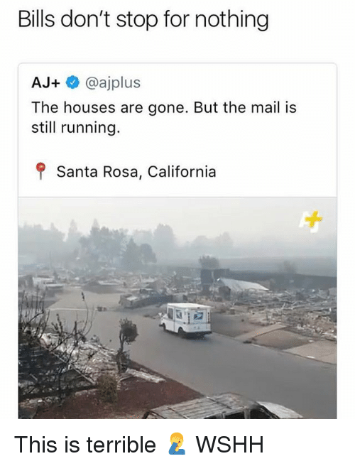 Memes, Wshh, and California: Bills don't stop for nothing  AJ+@ajplus  The houses are gone. But the mail is  still running.  f Santa Rosa, California This is terrible 🤦‍♂️ WSHH
