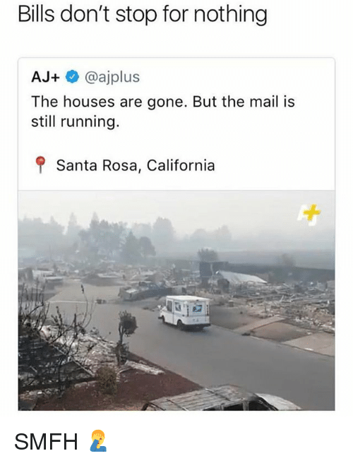 Memes, California, and Mail: Bills don't stop for nothing  AJ+@ajplus  The houses are gone. But the mail is  still running.  f Santa Rosa, California SMFH 🤦‍♂️