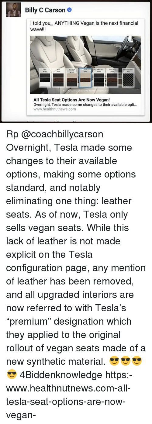 "Memes, Vegan, and Rollout: Billy C Carson  I told you,, ANYTHING Vegan is the next financial  wave!!!  3.300  5200  All Tesla Seat Options Are Now Vegan!  Overnight, Tesla made some changes to their available opti...  www.healthnutnews.com Rp @coachbillycarson Overnight, Tesla made some changes to their available options, making some options standard, and notably eliminating one thing: leather seats. As of now, Tesla only sells vegan seats. While this lack of leather is not made explicit on the Tesla configuration page, any mention of leather has been removed, and all upgraded interiors are now referred to with Tesla's ""premium"" designation which they applied to the original rollout of vegan seats made of a new synthetic material. 😎😎😎😎 4Biddenknowledge https:-www.healthnutnews.com-all-tesla-seat-options-are-now-vegan-"