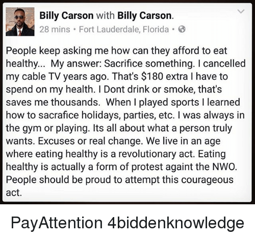 Gym, Memes, and Protest: Billy Carson  with  Billy Carson  28 mins. Fort Lauderdale, Florida 8  People keep asking me how can they afford to eat  healthy... My answer: Sacrifice something. cancelled  my cable TV years ago. That's $180 extra l have to  spend on my health. Dont drink or smoke, that's  saves me thousands. When I played sports l learned  how to sacrafice holidays, parties, etc. was always in  the gym or playing. Its all about what a person truly  wants. Excuses or real change. We live in an age  where eating healthy is a revolutionary act. Eating  healthy is actually a form of protest againt the NWO.  People should be proud to attempt this courageous  act. PayAttention 4biddenknowledge