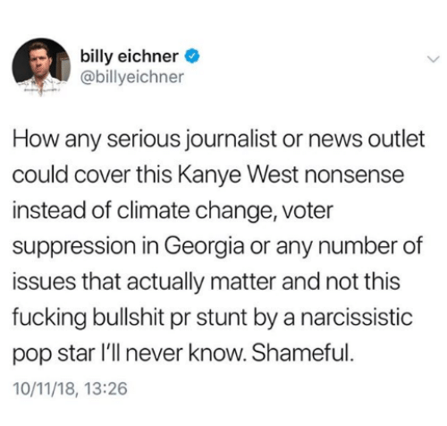Fucking, Kanye, and News: billy eichner  @billyeichner  How any serious journalist or news outlet  could cover this Kanye West nonsense  instead of climate change, voter  suppression in Georgia or any number of  issues that actually matter and not this  fucking bullshit pr stunt by a narcissistic  pop star l'll never know. Shameful  10/11/18, 13:26
