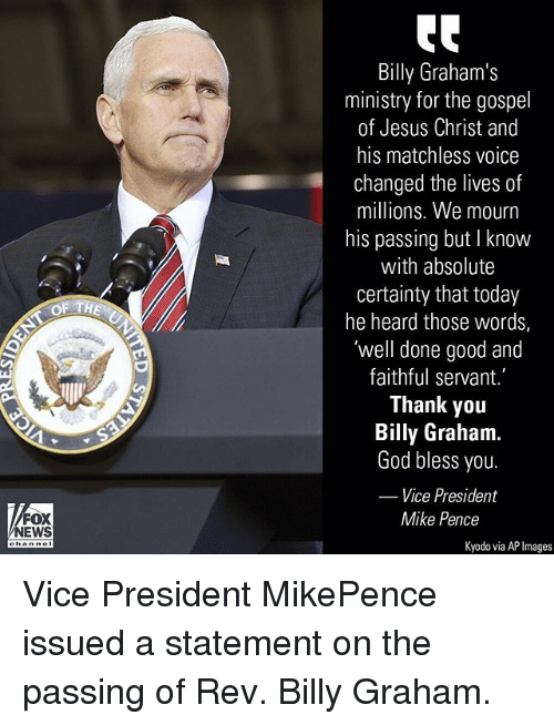 God, Jesus, and Memes: Billy Graham's  ministry for the gospel  of Jesus Christ and  his matchless voice  changed the lives of  millions. We mourn  his passing but I know  with absolute  certainty that today  he heard those words,  'well done good and  faithful servant.  Thank yoru  Billy Graham.  God bless you.  Vice President  FOX  NEWS  Mike Pence  Kyodo via AP Images Vice President MikePence issued a statement on the passing of Rev. Billy Graham.