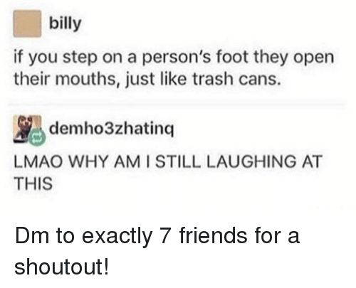 Friends, Lmao, and Memes: billy  if you step on a person's foot they open  their mouths, just like trash cans.  demho3zhatinq  LMAO WHY AM ISTILL LAUGHING AT  THIS Dm to exactly 7 friends for a shoutout!