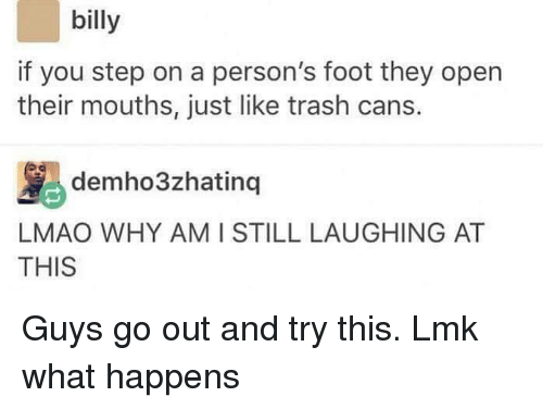 Lmao, Memes, and Trash: billy  if you step on a person's foot they open  their mouths, just like trash cans.  MS demho3zhating 1  AT  LMAO WHY AMI STILL LAUGHING AT  THIS Guys go out and try this. Lmk what happens