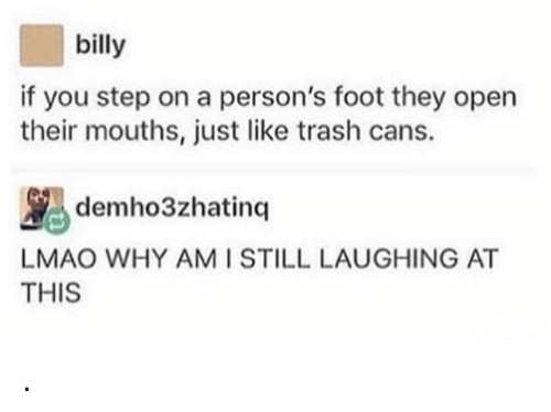 Lmao, Trash, and Step: billy  if you step on a person's foot they open  their mouths, just like trash cans.  demho3zhatinq  LMAO WHY AMI STILL LAUGHING AT  THIS .