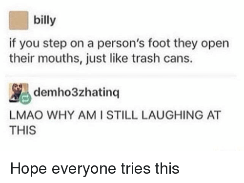 Lmao, Trash, and Hope: billy  if you step on a person's foot they open  their mouths, just like trash cans.  LMAO WHY AMI STILL LAUGHING AT  THIS Hope everyone tries this