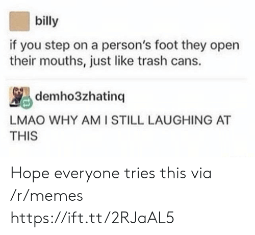 Lmao, Memes, and Trash: billy  if you step on a person's foot they open  their mouths, just like trash cans.  LMAO WHY AMI STILL LAUGHING AT  THIS Hope everyone tries this via /r/memes https://ift.tt/2RJaAL5
