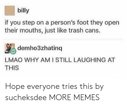 Dank, Lmao, and Memes: billy  if you step on a person's foot they open  their mouths, just like trash cans.  LMAO WHY AMI STILL LAUGHING AT  THIS Hope everyone tries this by sucheksdee MORE MEMES