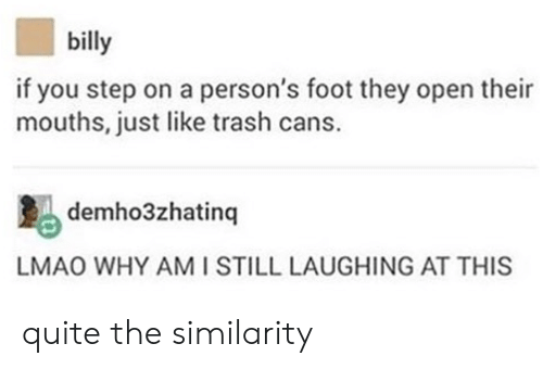 Lmao, Trash, and Quite: billy  if you step on a person's foot they open their  mouths, just like trash cans.  demho3zhatinq  LMAO WHY AMI STILL LAUGHING AT THIS quite the similarity