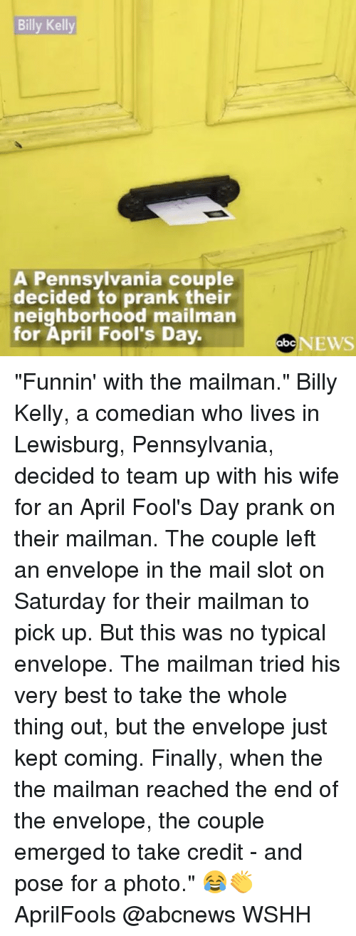 """Abc, Memes, and News: Billy Kelly  A Pennsylvania couple  decided to prank their  neighborhood mailman  for April Fool's Day.  abc  NEWS """"Funnin' with the mailman."""" Billy Kelly, a comedian who lives in Lewisburg, Pennsylvania, decided to team up with his wife for an April Fool's Day prank on their mailman. The couple left an envelope in the mail slot on Saturday for their mailman to pick up. But this was no typical envelope. The mailman tried his very best to take the whole thing out, but the envelope just kept coming. Finally, when the the mailman reached the end of the envelope, the couple emerged to take credit - and pose for a photo."""" 😂👏 AprilFools @abcnews WSHH"""