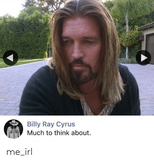 Irl, Me IRL, and Billy Ray: Billy Ray Cyrus  Much to think about. me_irl