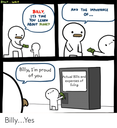 Money, Reddit, and Time: BILLY... WAIT  AND THE IMPORTANCE  BILLY  ITs TIME  Υου LEARN  ABOUT MONEY  OF...  Billy, I'm proud  of you  Actual Bills and  expenses of  living Billy...Yes