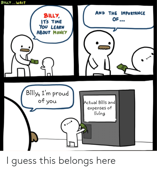 Money, Guess, and Time: BILLY... WAIT  AND THE IMPORTANCE  BILLY  ITs TIME  Υου LEARN  ABOUT MONEY  OF...  Billy, I'm proud  of you  Actual Bills and  expenses of  living I guess this belongs here