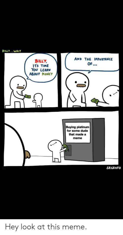 Dude, Meme, and Money: BILLY. WAIT  AND THE IMPORTANCE  BILLY  ITS TIME  You LEARN  ABOUT MONEY  OF...  Buying platinum  for some dude  that made a  meme  SRGRAFO Hey look at this meme.