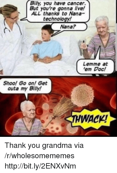 Grandma, Thank You, and Cancer: Billy, you have cancer.  But you're gonna live!  ALL thanks to Nana-  technology!  Nana?  Lemme at  em Doc!  Shoo! Go on! Get  outa my Billy!  WACKI Thank you grandma via /r/wholesomememes http://bit.ly/2ENXvNm