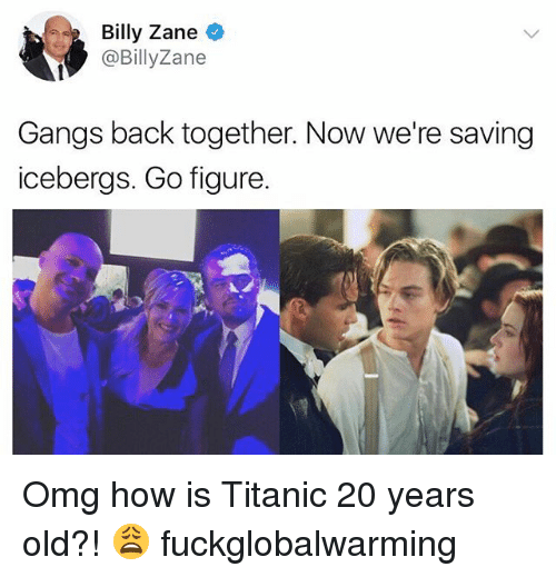 Memes, Omg, and Titanic: Billy Zane  @BillyZane  Gangs back together. Now we're saving  icebergs. Go figure. Omg how is Titanic 20 years old?! 😩 fuckglobalwarming