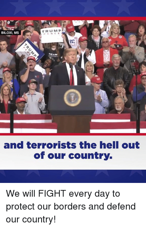 Hell, Fight, and Day: BILOXI, MS  TRUM P  PENCE  and terrorists the hell out  of our country. We will FIGHT every day to protect our borders and defend our country!