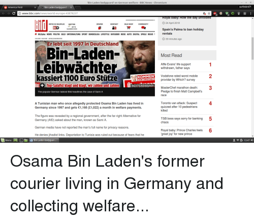 America, Life, and News: Bin Laden bodyguard' on German welfare - BBC News - Chromium  America First!  XEEC Bin Laden bodyguardcX  www.bbc.com/news/world-europe-43878237  ABP  O 24 April 2018  INFOS ZU BILDPLUS  WETTER  BILD SHOP  21 C  Spain's Palma to ban holiday  rentals  BILDplus NEWS POLITIK GELD UNTERHALTUNG SPORT BUNDESLIGA LIFESTYLE RATGEBER REISE AUTO DIGITAL SPIELE REGIO '  33 minutes ago  04 2018-10:04 UHR  AKTUELLE NACHRICHTEN  Er lebt seit 1997 in Deutschland  Bin-Laden-  Leibwächter  Most Read  1  Alfie Evans' life support  withdrawn, father says  kassiert 1100 Euro StützeOMEN providen ey wnich sunveb  2  Vodafone rated worst mobile  ld+  Top-Salafist klagt und klagt, wir zahlen und zahlen  I'BLD SCREENSHOT  MasterChef marathon death:3  The popular German tabloid Bild headlines the case of Sami A  Pledge to finish Matt Campbell's  race  4  Toronto van attack: Suspect  quizzed after 10 pedestrians  killed  A Tunisian man who once allegedly protected Osama Bin Laden has lived in  Germany since 1997 and gets 1,168 (£1,022) a month in welfare payments  The figure was revealed by a regional government, after the far-right Alternative for  TSB boss says sorry for banking  chaos  5  Germany (AfD) asked about the man, known as Sami A.  German media have not reported the man's full name for privacy reasons  He denies jihadist links. Deportation to Tunisia was ruled out because of fears that he  Royal baby: Prince Charles feels 6  great joy' for new prince  MenuBin Laden bodyguar..  13:47 )