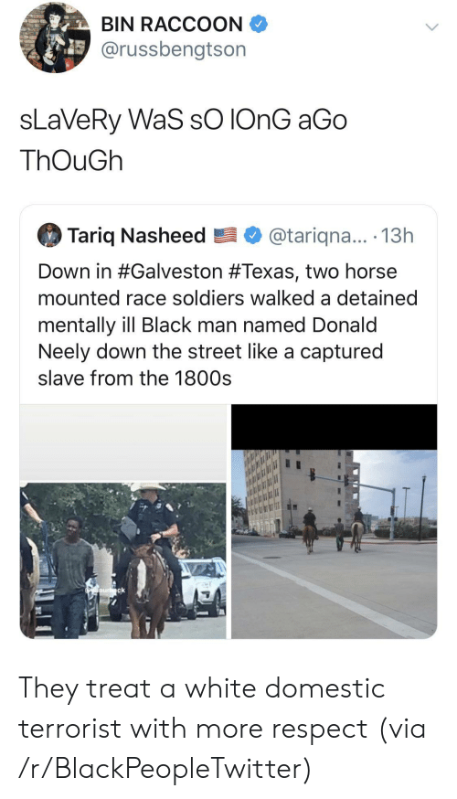 Blackpeopletwitter, Respect, and Soldiers: BIN RACCOON  @russbengtson  sLaVeRy WaS sO IONG aGo  ThOuGh  Tariq Nasheed  @tariqna... .13h  Down in #Galveston #Texas, two horse  mounted race soldiers walked a detained  mentally ill Black man named Donald  Neely down the street like a captured  slave from the 1800s  Oaurck They treat a white domestic terrorist with more respect (via /r/BlackPeopleTwitter)