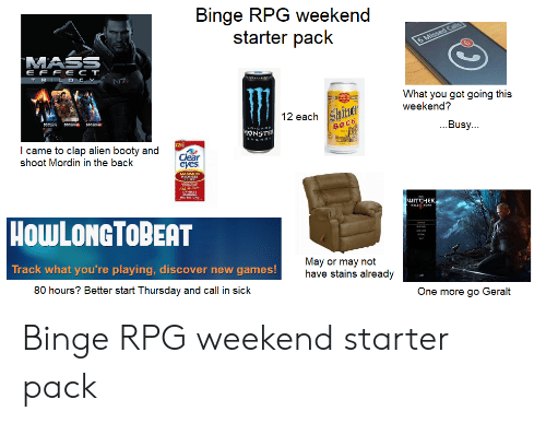 Booty, Starter Packs, and Alien: Binge RPG weekend  starter pack  6 Missed  MASS  E F F ECT  TRIL OCY  N7  IN-GI  What you got going this  weekend?  12 eachhie  MASE MASssa MASSR  LDCARD  MDNSTER  ENERO  ...Busy..  BOCK  I came to clap alien booty and  shoot Mordin in the back  Clear  eyes  MAXIMUM  RELEF  AitES  IRBITATIONS  WITCHER  HowLONGTOBEAT  Track what you're playing, discover new games!  May or may not  have stains already  80 hours? Better start Thursday and call in sick  One more go Geralt Binge RPG weekend starter pack