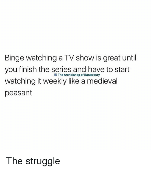 Struggle, British, and Medieval: Binge watching a TV show is great until  you finish the series and have to start  watching it weekly like a medieval  peasant  f The Archbishop of Banterbury The struggle